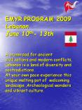 EMYR PROGRAM 2009 Lebanon June 10th- 13th  A crossroad for ancient civilizations and modern conflicts, Lebanon is a land of diversity and contradictions. At your own pace experience this unique melting pot of welcoming landscape ,Archeological