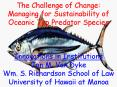 The Challenge of Change: Managing for Sustainability of Oceanic Top Predator Species  Innovations in Institutions Jon M. Van Dyke Wm. S. Richardson School of Law University of Hawaii at Manoa