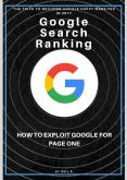 Google Search Ranking - How to Exploit Google for Page One Rankings