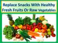 Replace snacks with healthy fresh fruits or raw vegetables