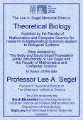 The Lee A. Segel Memorial Prize in                                Theoretical Biology Awarded by the Faculty of Mathematics and Computer Science for research in Mathematical Sciences applied to Biological Systems