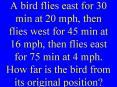 A bird flies east for 30 min at 20 mph, then flies west for 45 min at 16 mph, then flies east for 75 min at 4 mph. How far is the bird from its original position?